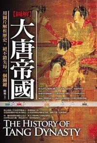 圖解大唐帝國:用圖片解析歷史,絕不錯失每一個關鍵
