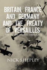 Britain, France and Germany and the Treaty of Versailles:How the Allies built a flawed peace