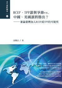 RCEP.TPP誰與爭鋒vs.中國.美國誰將勝出?:兼論臺灣加入RCEP或TPP的可能性