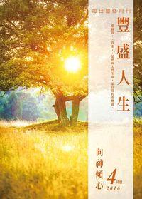 豐盛人生 [2016年04月號]:每日靈修月刊:向神傾心