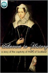 Unknown to history:a story of the captivity of Mary of Scotland