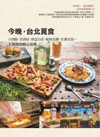 今晚,台北覓食:小酒館.居酒屋.創意台菜.歐陸美饌.佐餐美景...下班後的暖心滋味