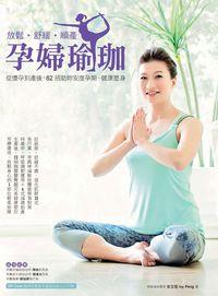 放鬆.舒緩.順產 孕婦瑜珈:從懷孕到產後,82招助妳安度孕期、健康塑身