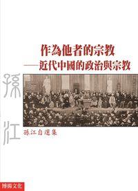 作為他者的宗教:近代中國的政治與宗教:孫江自選集