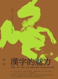 漢字的魅力:從對聯、詩詞、謎語、書法發現博大精深、趣味盎然的漢字奧秘